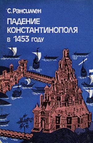 Падение Константинополя в 1453 году - Стивен Рансимен. Москва, 1983